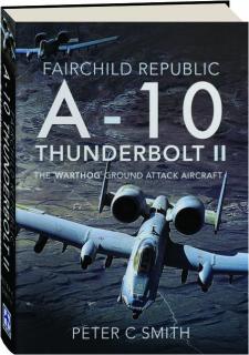 FAIRCHILD REPUBLIC A-10 THUNDERBOLT II: The Warthog Ground Attack Aircraft