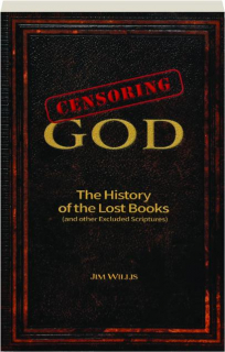 CENSORING GOD: The History of the Lost Books (and Other Excluded Scriptures)
