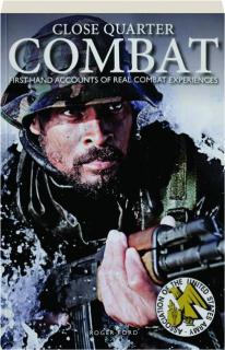 CLOSE QUARTER COMBAT: First-Hand Accounts of Real Combat Experiences