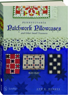 PENNSYLVANIA PATCHWORK PILLOWCASES: And Other Small Treasures, 1820-1920