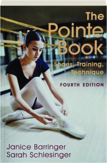 THE POINTE BOOK, FOURTH EDITION: Shoes, Training, Technique