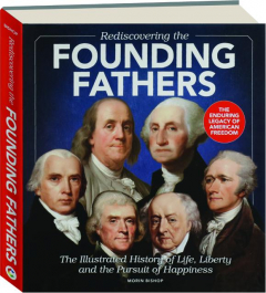 REDISCOVERING THE FOUNDING FATHERS: The Illustrated History of Life, Liberty and the Pursuit of Happiness