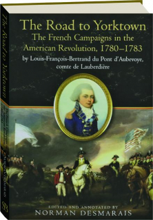THE ROAD TO YORKTOWN: The French Campaigns in the American Revolution, 1780-1783