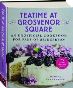 TEATIME AT GROSVENOR SQUARE: An Unofficial Cookbook for Fans of <I>Bridgerton</I>