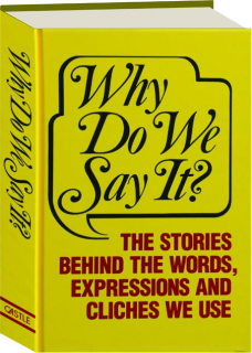 WHY DO WE SAY IT? The Stories Behind the Words, Expressions and Cliches We Use