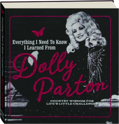 EVERYTHING I NEED TO KNOW I LEARNED FROM DOLLY PARTON: Country Wisdom for Life's Little Challenges