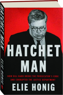 HATCHET MAN: How Bill Barr Broke the Prosecutor's Code and Corrupted the Justice Deparment