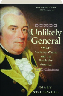 """UNLIKELY GENERAL: """"Mad"""" Anthony Wayne and the Battle for America"""
