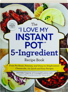 """THE """"I LOVE MY INSTANT POT"""" 5-INGREDIENT RECIPE BOOK"""