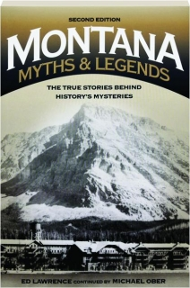 MONTANA MYTHS & LEGENDS, SECOND EDITION: The True Stories Behind History's Mysteries
