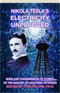 NIKOLA TESLA'S ELECTRICITY UNPLUGGED: Wireless Transmission of Power as the Master of Lightning Intended