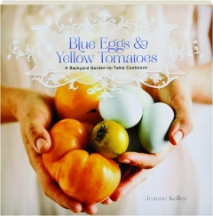 BLUE EGGS & YELLOW TOMATOES: A Backyard Garden-to-Table Cookbook