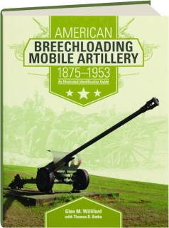 AMERICAN BREECHLOADING MOBILE ARTILLERY, 1875-1953: An Illustrated Identification Guide