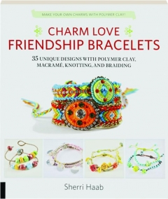 CHARM LOVE FRIENDSHIP BRACELETS: 35 Unique Designs with Polymer Clay, Macrame, Knotting, and Braiding