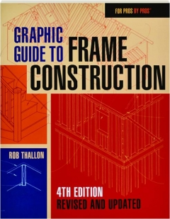 GRAPHIC GUIDE TO FRAME CONSTRUCTION, 4TH EDITION REVISED: For Pros by Pros