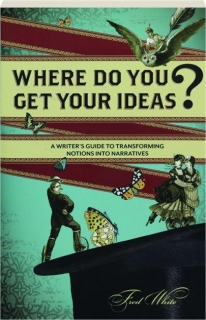 WHERE DO YOU GET YOUR IDEAS? A Writer's Guide to Transforming Notions into Narratives
