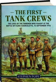 THE FIRST TANK CREWS: The Lives of the Tankmen Who Fought at the Battle of Flers-Courcelette, 15 September 1916