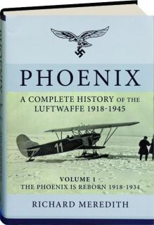 PHOENIX--A COMPLETE HISTORY OF THE LUFTWAFFE 1918-1945, VOLUME 1: The Phoenix Is Reborn 1918-1934