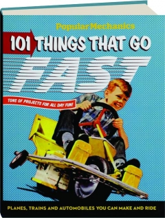 <I>POPULAR MECHANICS</I> 101 THINGS THAT GO FAST: Planes, Trains and Automobiles You Can Make and Ride