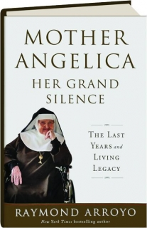 MOTHER ANGELICA--HER GRAND SILENCE: The Last Years and Living Legacy