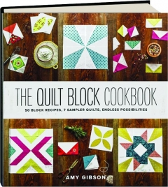 THE QUILT BLOCK COOKBOOK: 50 Block Recipes, 7 Sampler Quilts, Endless Possibilities