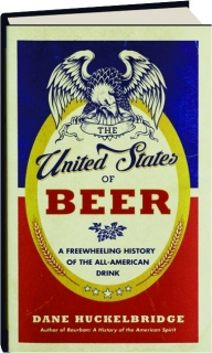 THE UNITED STATES OF BEER: A Freewheeling History of the All-American Drink