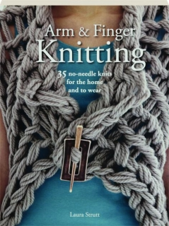 ARM & FINGER KNITTING: 35 No-Needle Knits for the Home and to Wear