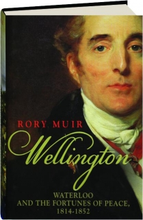 WELLINGTON: Waterloo and the Fortunes of Peace, 1814-1852