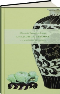 CHINESE ART TREASURES ON DISPLAY: Later Jades and Ceramics at the Worcester Art Museum