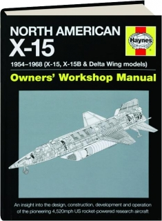 NORTH AMERICAN X-15--1954-1968 (X-15, X-15B & DELTA WING MODELS): Owners' Workshop Manual