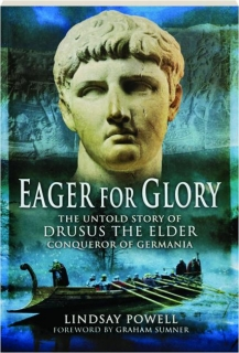 EAGER FOR GLORY: The Untold Story of Drusus the Elder, Conqueror of Germania
