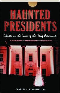HAUNTED PRESIDENTS: Ghosts in the Lives of the Chief Executives