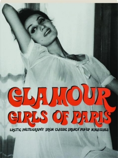 GLAMOUR GIRLS OF PARIS, VOLUME ONE: Erotic Photography from Classic French Pin-Up Magazines