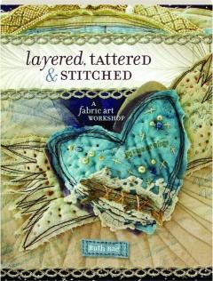 LAYERED, TATTERED & STITCHED: A Fabric Art Workshop