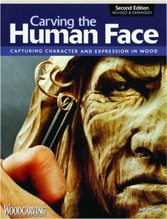CARVING THE HUMAN FACE, SECOND EDITION REVISED: Capturing Character and Expression in Wood