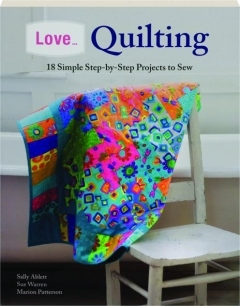 LOVE...QUILTING: 18 Simple Step-by-Step Projects to Sew