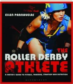 THE ROLLER DERBY ATHLETE: A Skater's Guide to Fitness, Training, Strategy and Nutrition