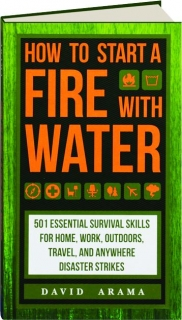 HOW TO START A FIRE WITH WATER: 501 Essential Survival Skills for Home, Work, Outdoors, Travel, and Anywhere Disaster Strikes