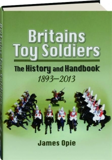 BRITAIN'S TOY SOLDIERS: The History and Handbook 1893-2013