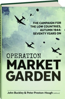 OPERATION MARKET GARDEN: The Campaign for the Low Countries, Autumn 1944--Seventy Years On