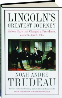 LINCOLN'S GREATEST JOURNEY: Sixteen Days That Changed a Presidency, March 24-April 8, 1865