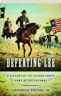 DEFEATING LEE: A History of the Second Corps Army of the Potomac