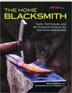 THE HOME BLACKSMITH: Tools, Techniques, and 40 Practical Projects for the Home Blacksmith