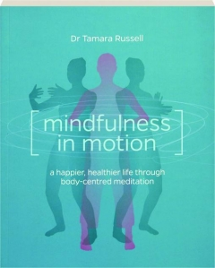 MINDFULNESS IN MOTION: A Happier, Healthier Life Through Body-Centred Meditation
