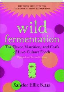 WILD FERMENTATION, REVISED EDITION: The Flavor, Nutrition, and Craft of Live-Culture Foods