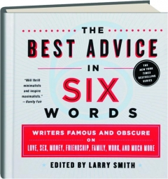 THE BEST ADVICE IN SIX WORDS: Writers Famous and Obscure on Love, Sex, Money, Friendship, Family, Work, and Much More