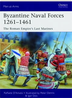 BYZANTINE NAVAL FORCES 1261-1461--THE ROMAN EMPIRE'S LAST MARINES: Men-at-Arms 502