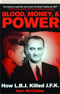 BLOOD, MONEY, & POWER: How L.B.J. Killed J.F.K