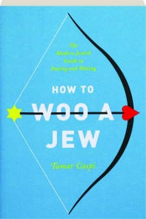 HOW TO WOO A JEW: The Modern Jewish Guide to Dating and Mating
