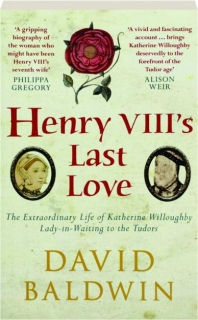 HENRY VIII'S LAST LOVE: The Extraordinary Life of Katherine Willoughby Lady-in-Waiting to the Tudors